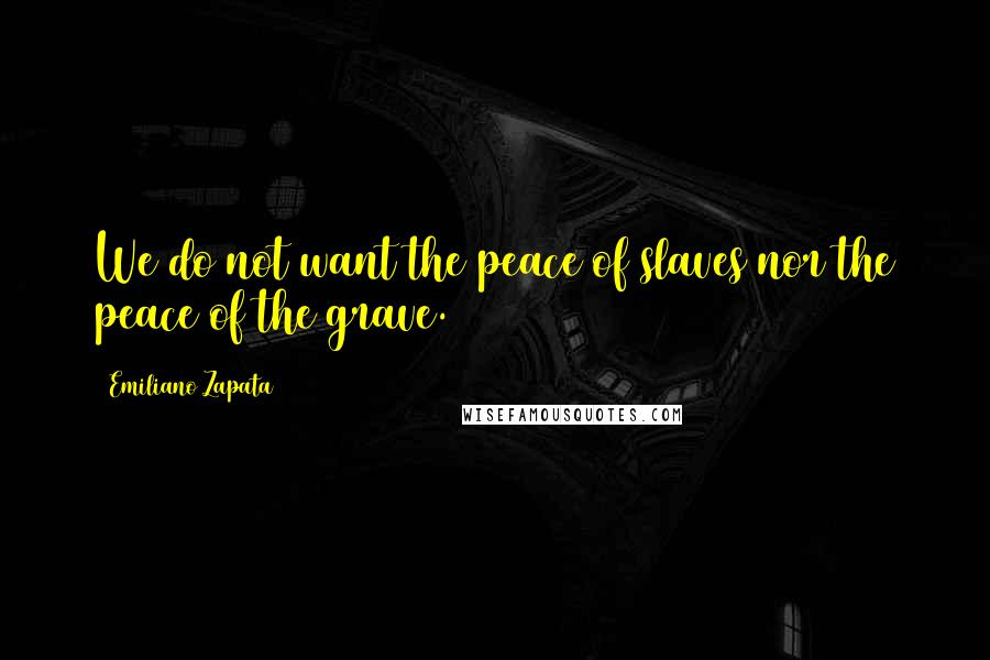 Emiliano Zapata quotes: We do not want the peace of slaves nor the peace of the grave.