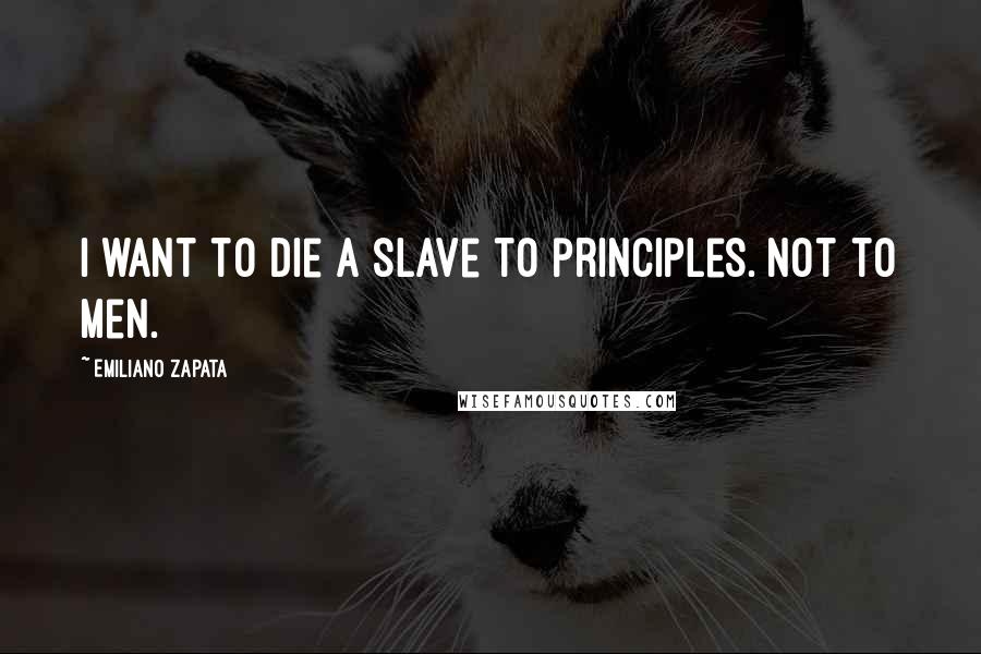 Emiliano Zapata quotes: I want to die a slave to principles. Not to men.