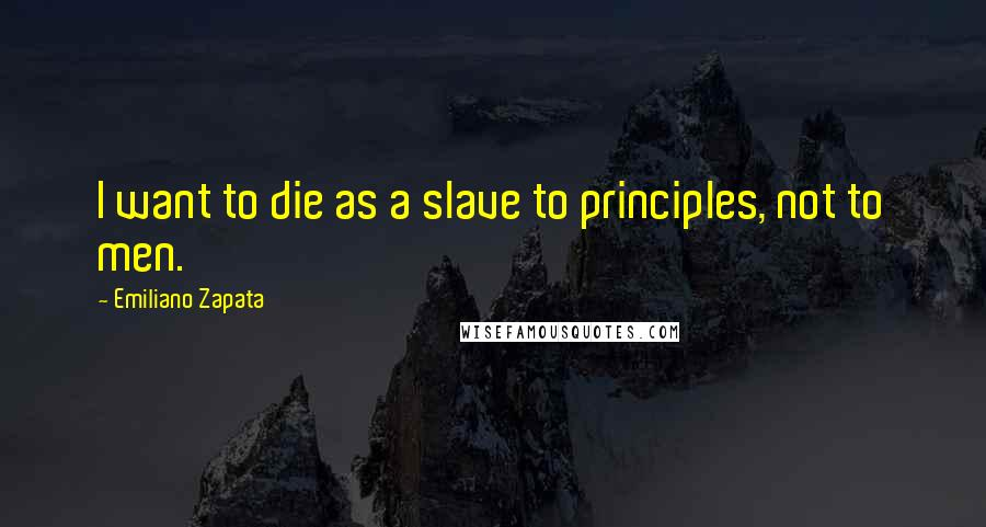 Emiliano Zapata quotes: I want to die as a slave to principles, not to men.