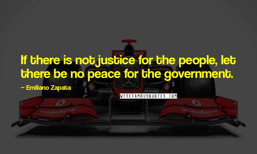 Emiliano Zapata quotes: If there is not justice for the people, let there be no peace for the government.