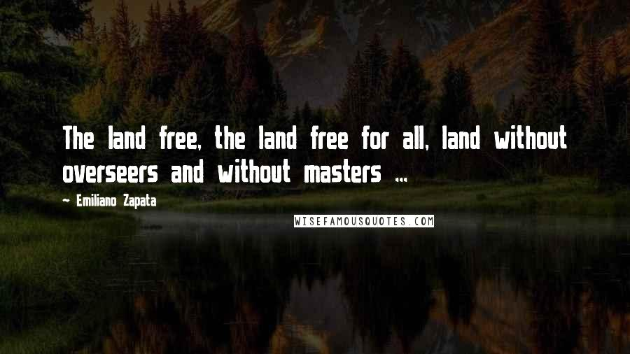 Emiliano Zapata quotes: The land free, the land free for all, land without overseers and without masters ...