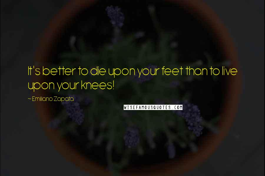 Emiliano Zapata quotes: It's better to die upon your feet than to live upon your knees!