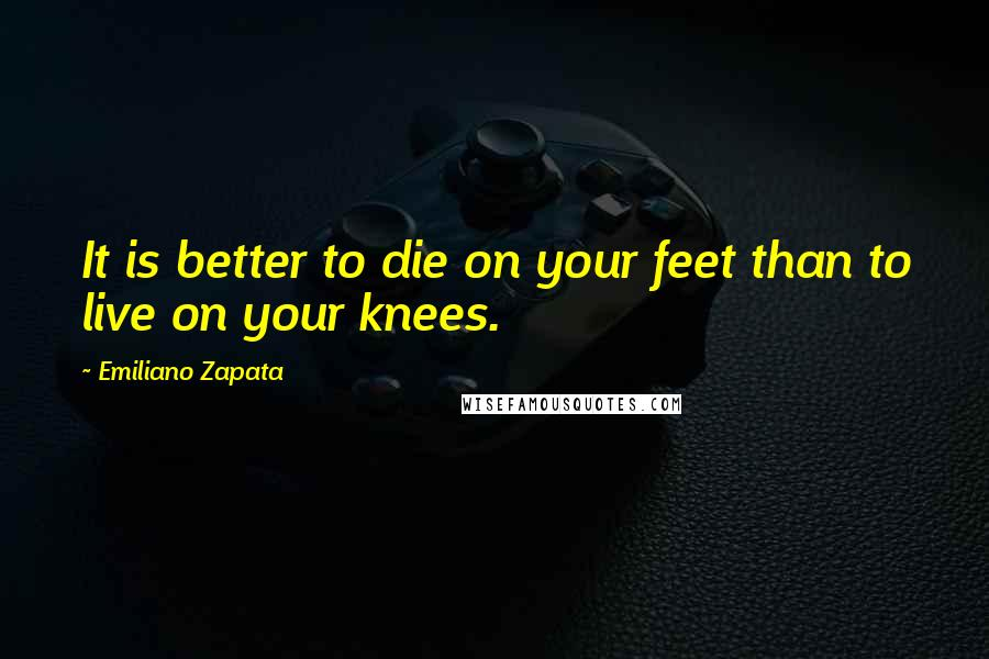 Emiliano Zapata quotes: It is better to die on your feet than to live on your knees.