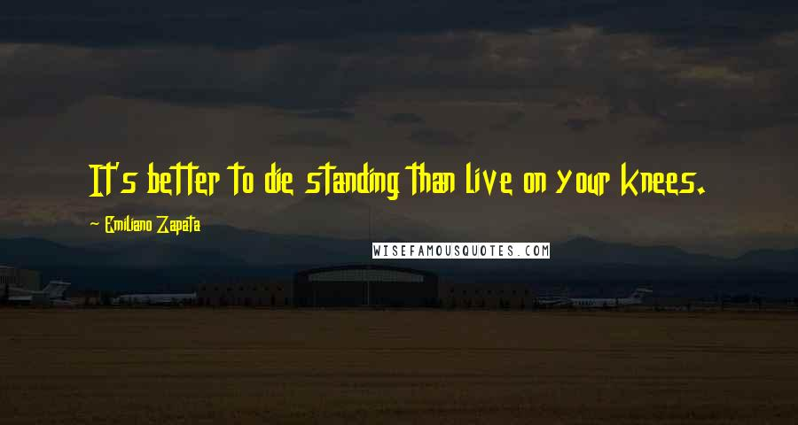 Emiliano Zapata quotes: It's better to die standing than live on your knees.
