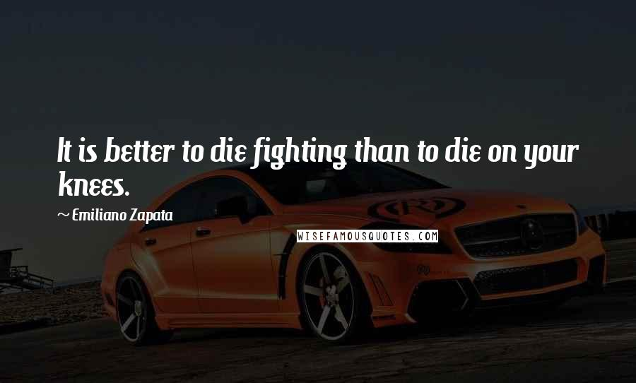 Emiliano Zapata quotes: It is better to die fighting than to die on your knees.