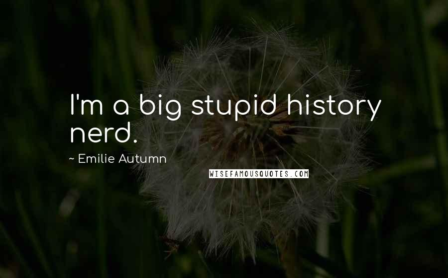 Emilie Autumn quotes: I'm a big stupid history nerd.