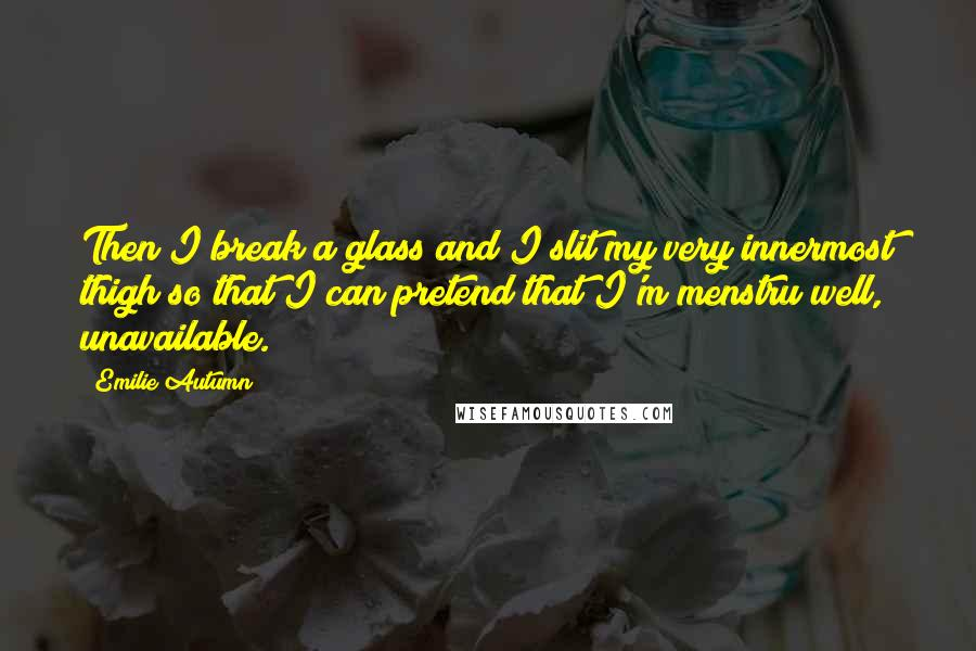 Emilie Autumn quotes: Then I break a glass and I slit my very innermost thigh so that I can pretend that I'm menstru well, unavailable.
