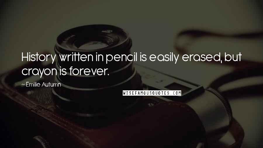 Emilie Autumn quotes: History written in pencil is easily erased, but crayon is forever.