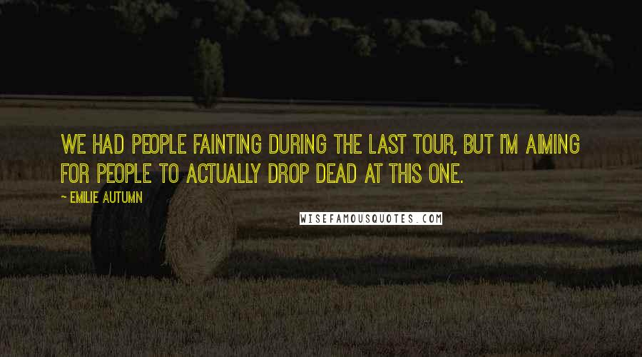 Emilie Autumn quotes: We had people fainting during the last tour, but I'm aiming for people to actually drop dead at this one.
