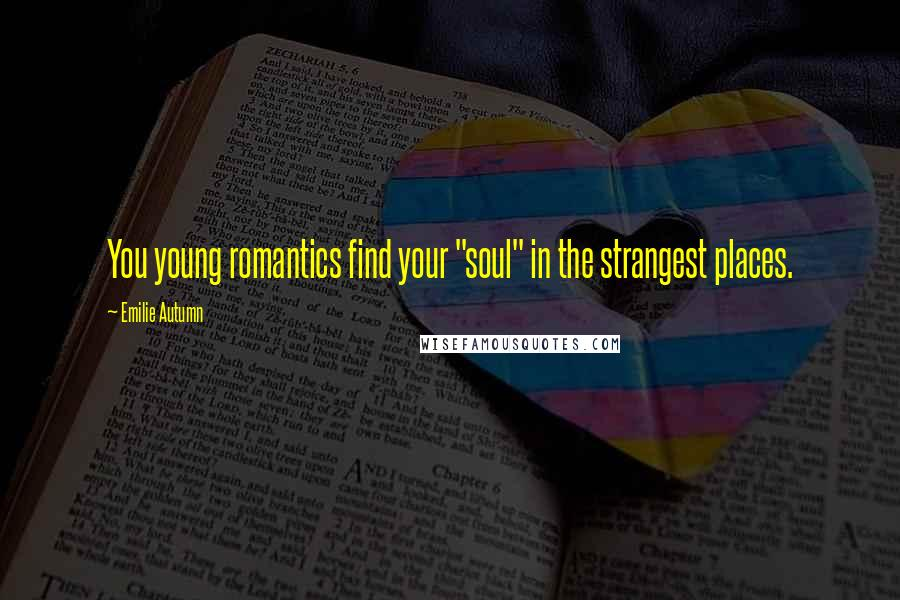 """Emilie Autumn quotes: You young romantics find your """"soul"""" in the strangest places."""