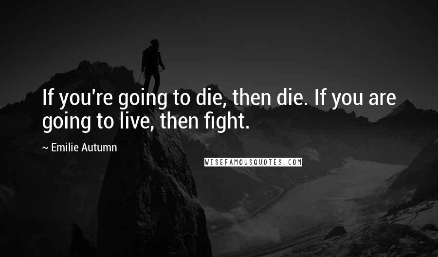 Emilie Autumn quotes: If you're going to die, then die. If you are going to live, then fight.