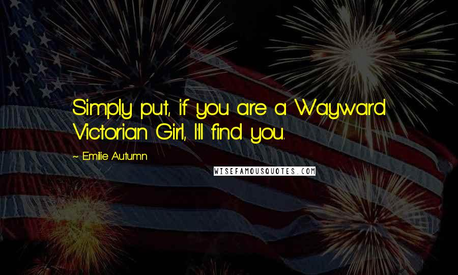 Emilie Autumn quotes: Simply put, if you are a Wayward Victorian Girl, I'll find you.