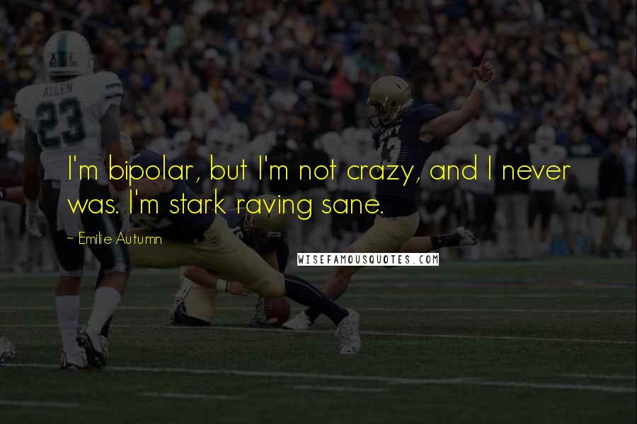 Emilie Autumn quotes: I'm bipolar, but I'm not crazy, and I never was. I'm stark raving sane.