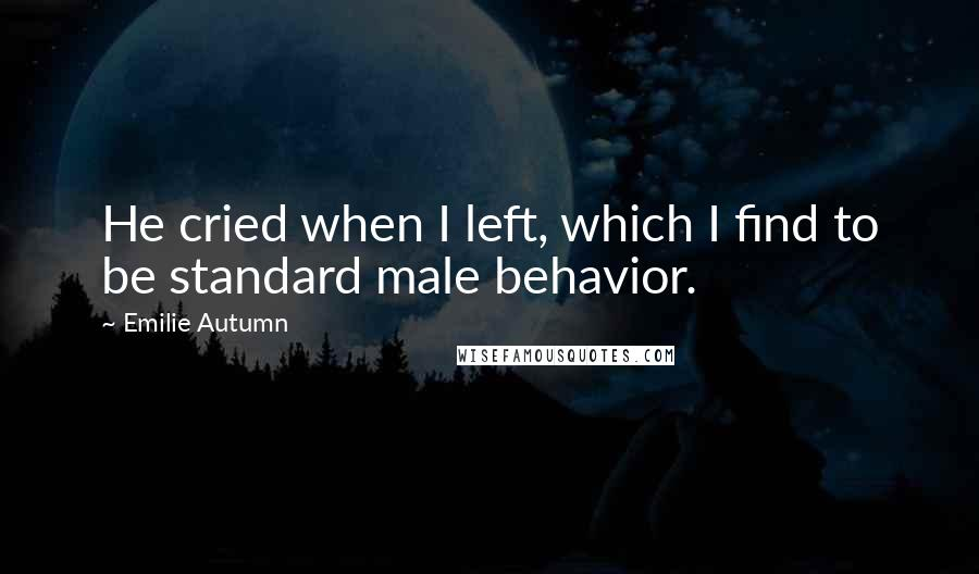 Emilie Autumn quotes: He cried when I left, which I find to be standard male behavior.
