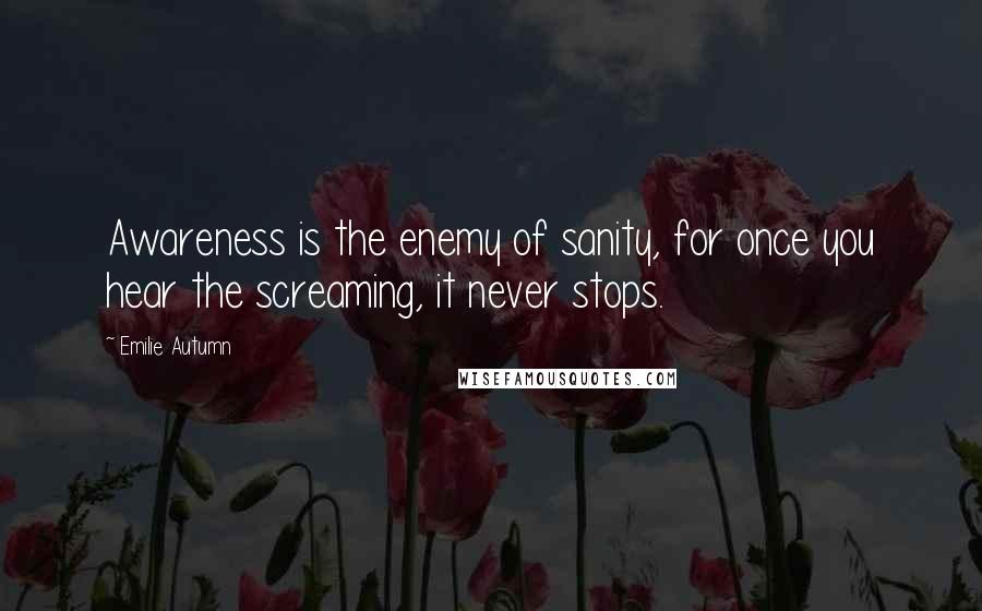 Emilie Autumn quotes: Awareness is the enemy of sanity, for once you hear the screaming, it never stops.