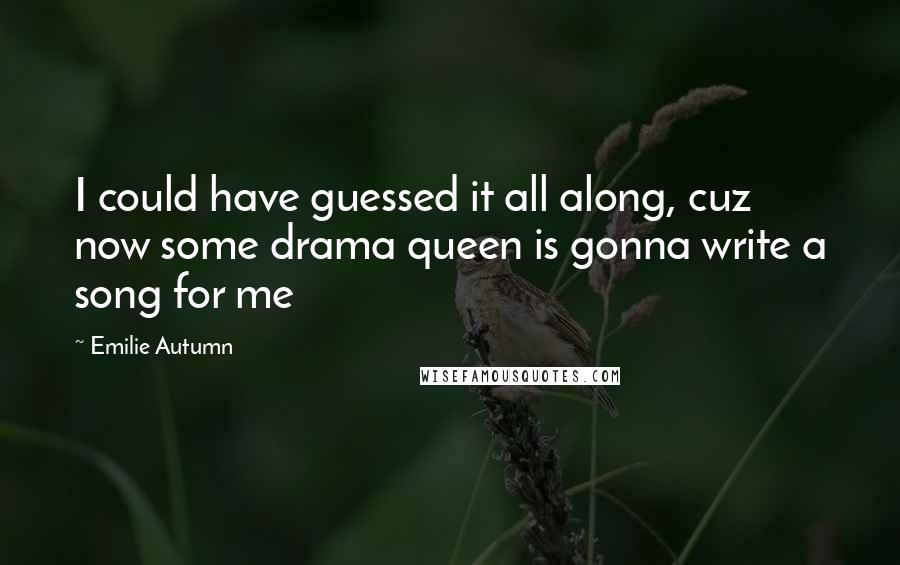 Emilie Autumn quotes: I could have guessed it all along, cuz now some drama queen is gonna write a song for me