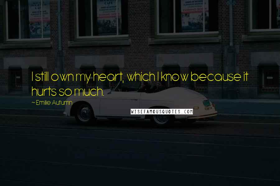 Emilie Autumn quotes: I still own my heart, which I know because it hurts so much.