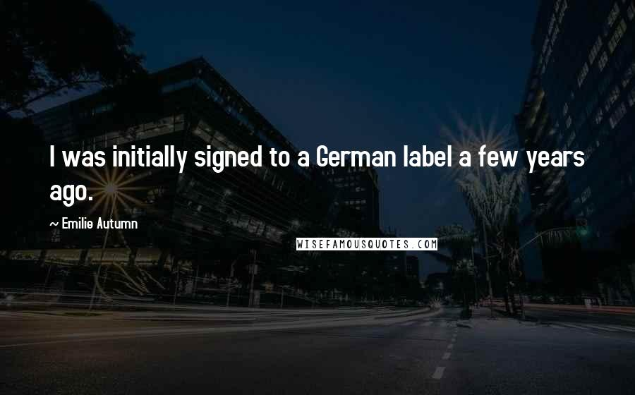 Emilie Autumn quotes: I was initially signed to a German label a few years ago.
