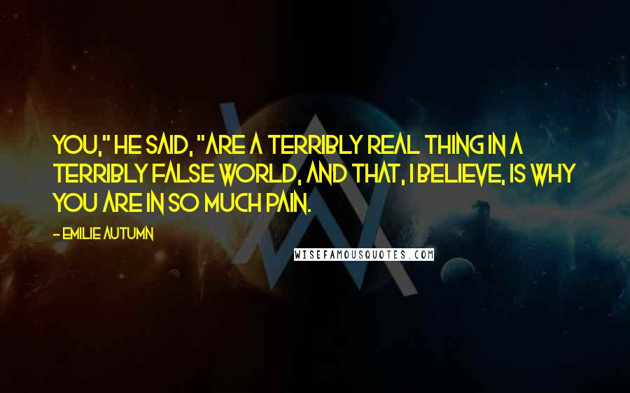 """Emilie Autumn quotes: You,"""" he said, """"are a terribly real thing in a terribly false world, and that, I believe, is why you are in so much pain."""