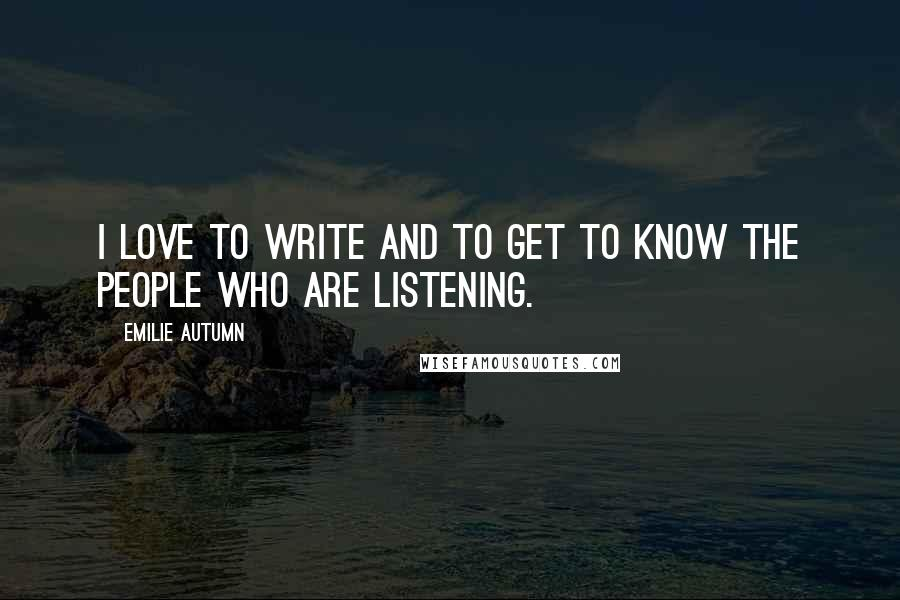 Emilie Autumn quotes: I love to write and to get to know the people who are listening.