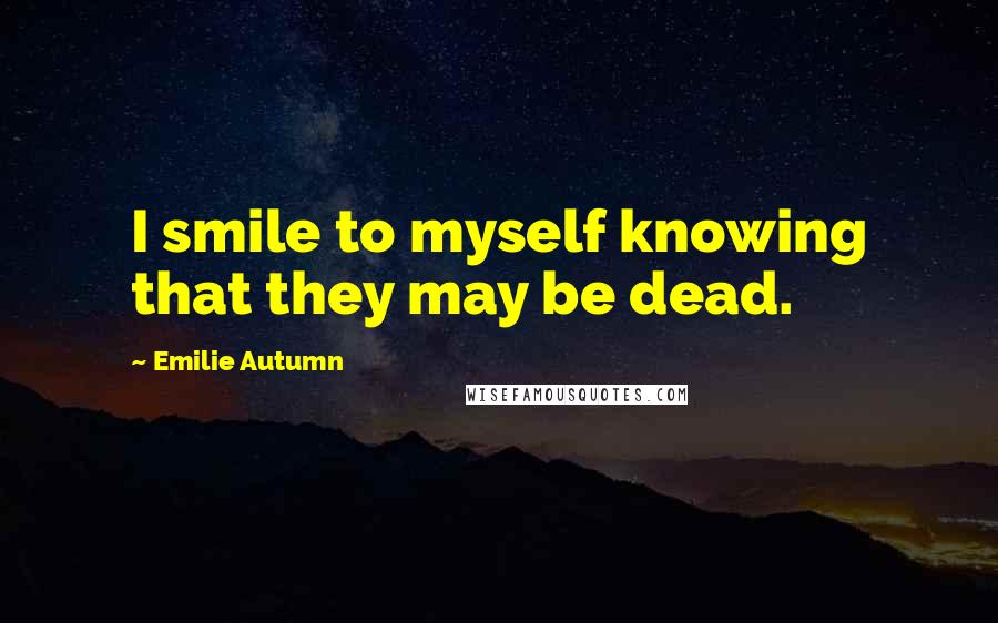 Emilie Autumn quotes: I smile to myself knowing that they may be dead.