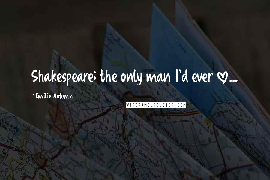 Emilie Autumn quotes: Shakespeare; the only man I'd ever love...