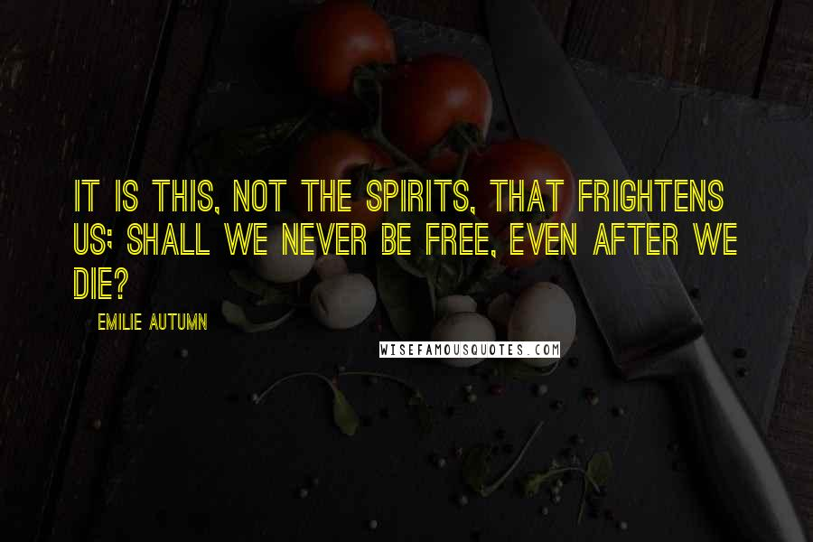 Emilie Autumn quotes: It is this, not the spirits, that frightens us; shall we never be free, even after we die?