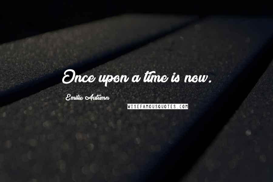 Emilie Autumn quotes: Once upon a time is now.
