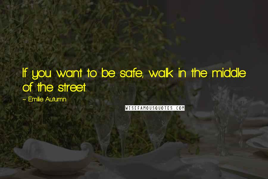 Emilie Autumn quotes: If you want to be safe, walk in the middle of the street.