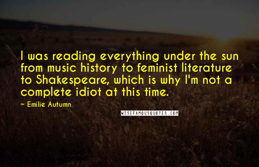 Emilie Autumn quotes: I was reading everything under the sun from music history to feminist literature to Shakespeare, which is why I'm not a complete idiot at this time.