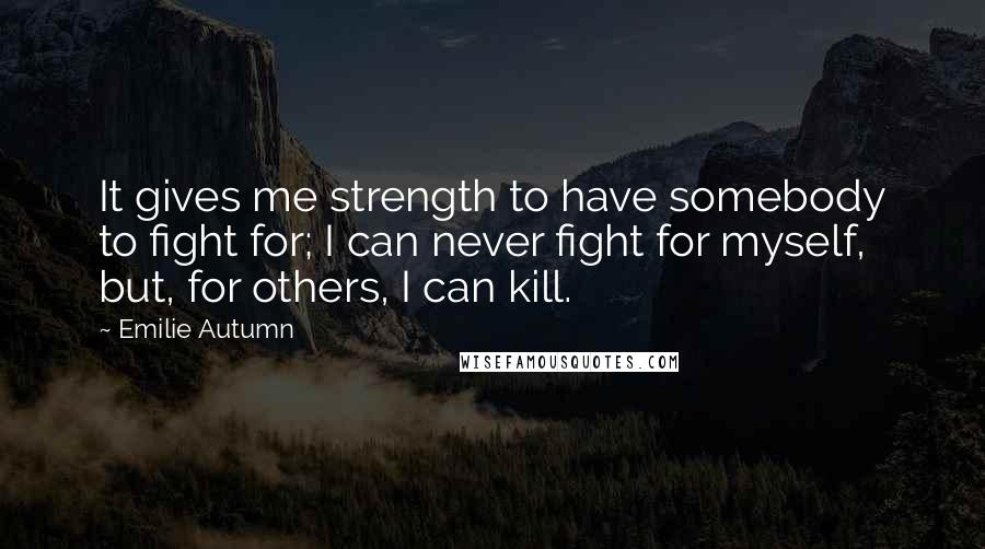 Emilie Autumn quotes: It gives me strength to have somebody to fight for; I can never fight for myself, but, for others, I can kill.