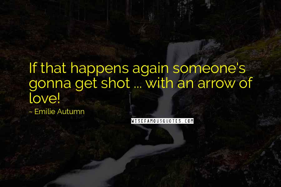 Emilie Autumn quotes: If that happens again someone's gonna get shot ... with an arrow of love!