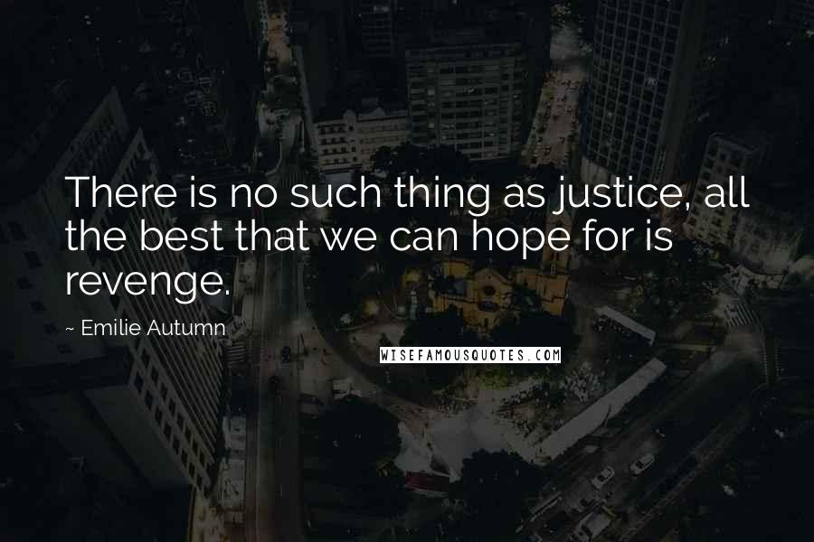 Emilie Autumn quotes: There is no such thing as justice, all the best that we can hope for is revenge.