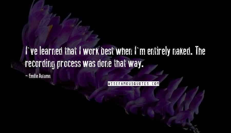 Emilie Autumn quotes: I've learned that I work best when I'm entirely naked. The recording process was done that way.