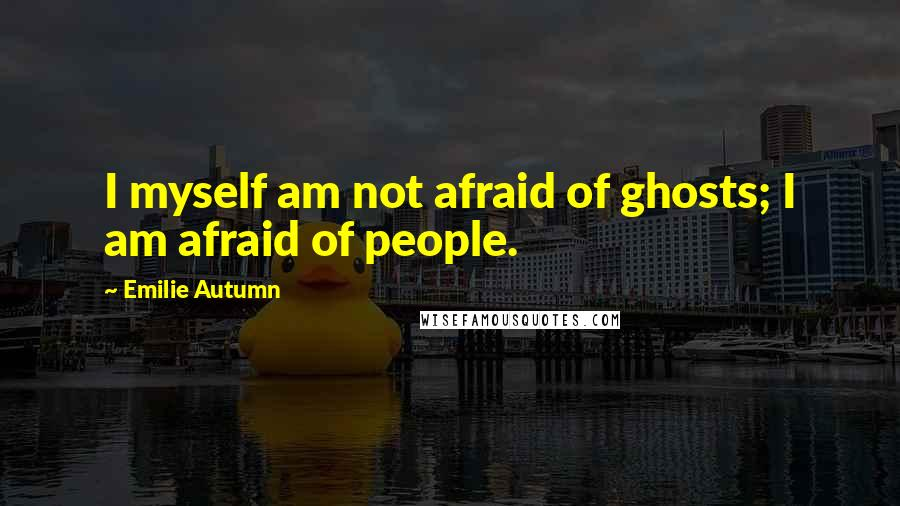 Emilie Autumn quotes: I myself am not afraid of ghosts; I am afraid of people.