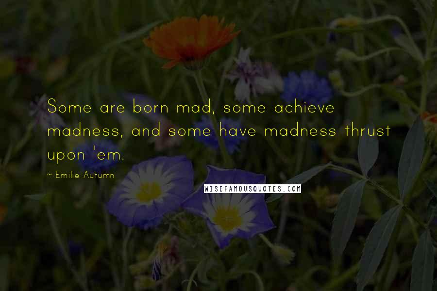 Emilie Autumn quotes: Some are born mad, some achieve madness, and some have madness thrust upon 'em.