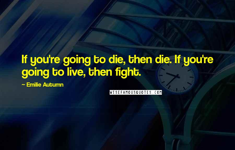 Emilie Autumn quotes: If you're going to die, then die. If you're going to live, then fight.