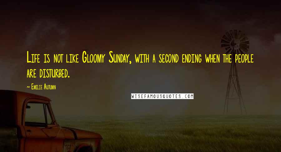 Emilie Autumn quotes: Life is not like Gloomy Sunday, with a second ending when the people are disturbed.
