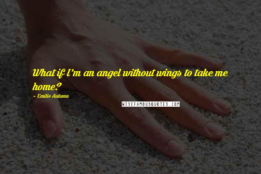 Emilie Autumn quotes: What if I'm an angel without wings to take me home?
