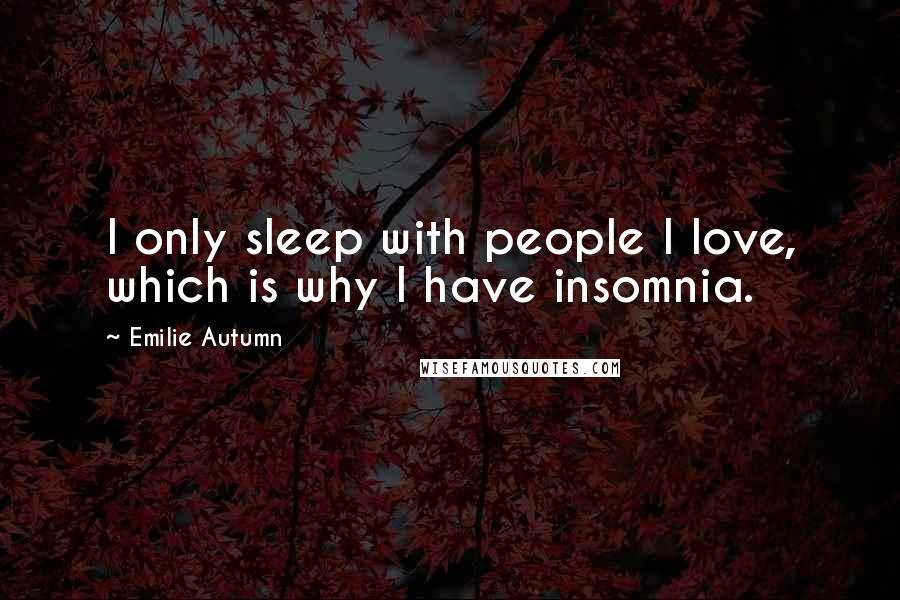 Emilie Autumn quotes: I only sleep with people I love, which is why I have insomnia.