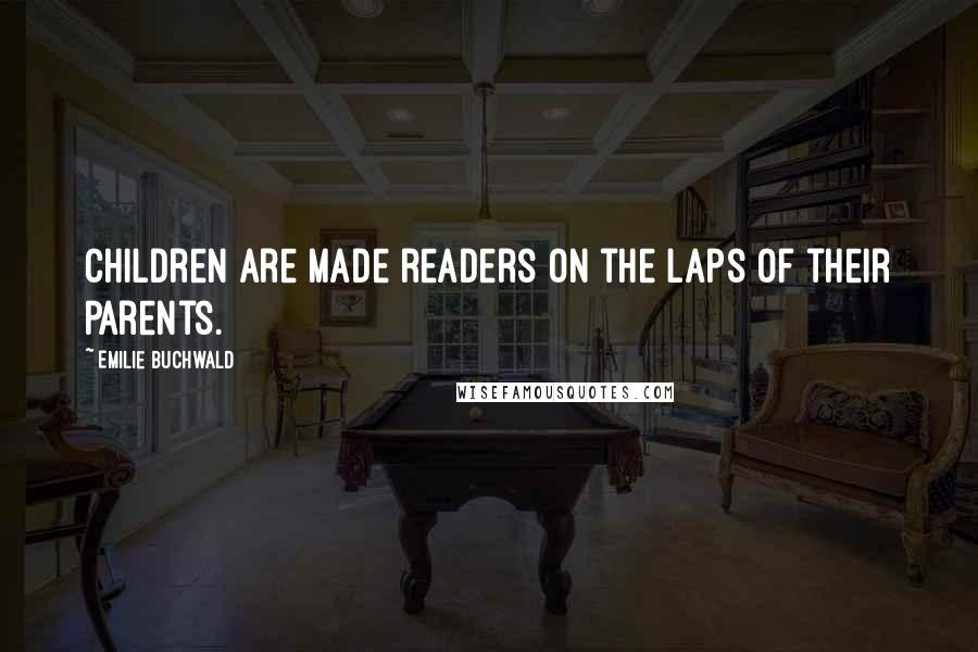 Emilie Buchwald quotes: Children are made readers on the laps of their parents.