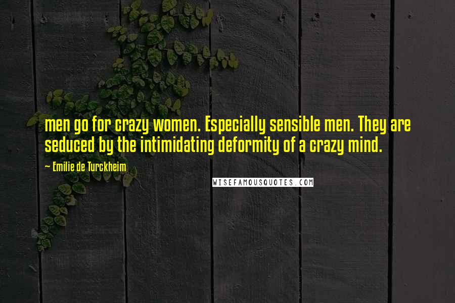 Emilie De Turckheim quotes: men go for crazy women. Especially sensible men. They are seduced by the intimidating deformity of a crazy mind.