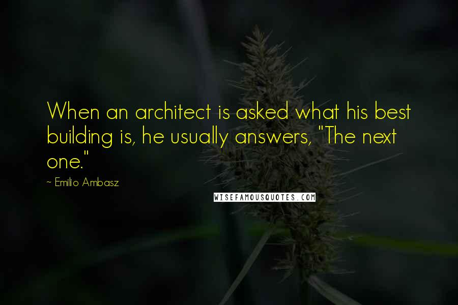"Emilio Ambasz quotes: When an architect is asked what his best building is, he usually answers, ""The next one."""