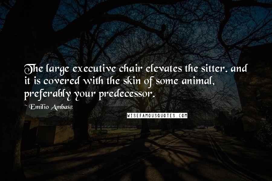 Emilio Ambasz quotes: The large executive chair elevates the sitter. and it is covered with the skin of some animal, preferably your predecessor.