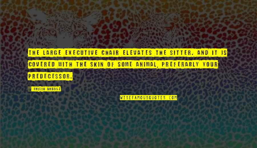 Emilio Quotes By Emilio Ambasz: The large executive chair elevates the sitter. and