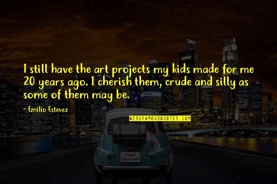 Emilio Quotes By Emilio Estevez: I still have the art projects my kids