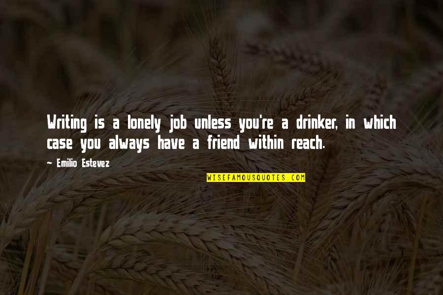 Emilio Quotes By Emilio Estevez: Writing is a lonely job unless you're a