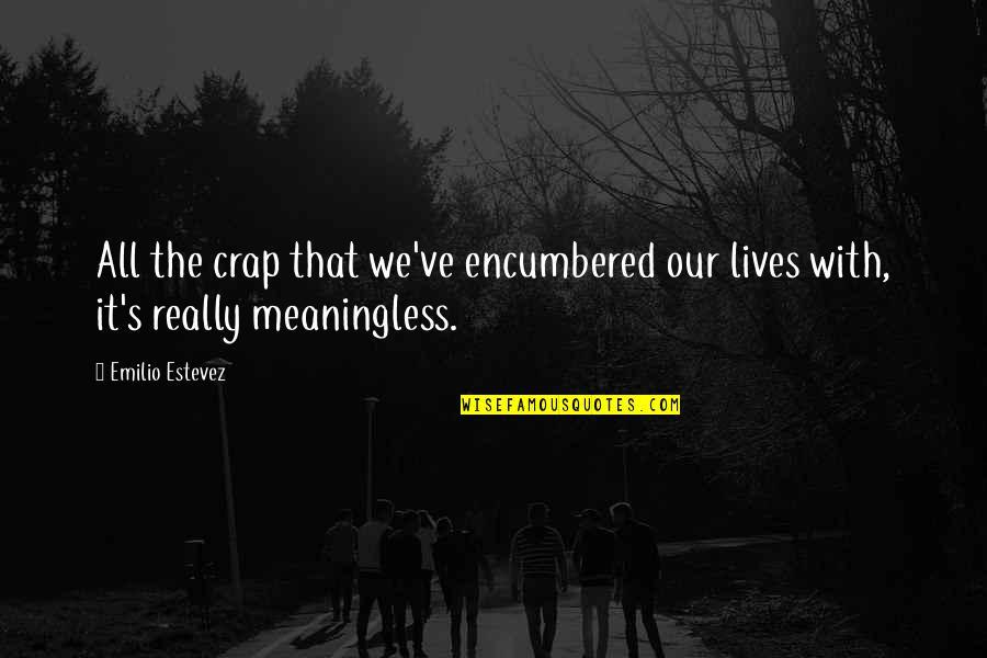 Emilio Quotes By Emilio Estevez: All the crap that we've encumbered our lives