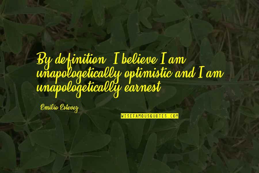 Emilio Quotes By Emilio Estevez: By definition, I believe I am unapologetically optimistic