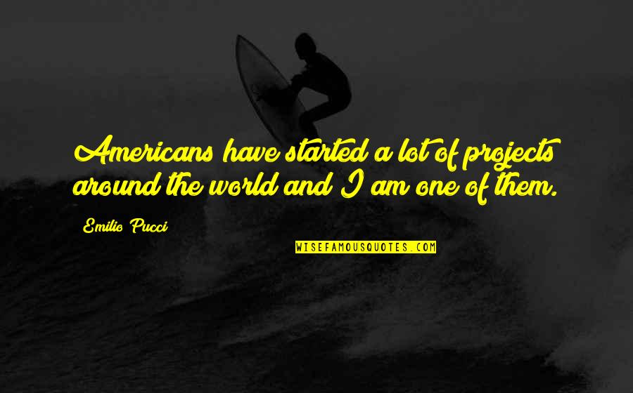 Emilio Quotes By Emilio Pucci: Americans have started a lot of projects around